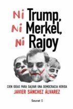 ni trump, ni merkel, ni rajoy: cien ideas para salvar una democracia herida-javier sanchez alvarez-9788494649448