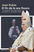 el fin de la era rouco: la vedadera historia del cardenal que apo sto por la españa catolica juan rubio 9788499422848