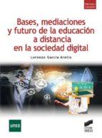 bases, mediaciones y futuro de la educacion a distancia en la soc iedad digital-lorenzo garcia aretio-9788499588148