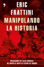manipulando la historia: operaciones de falsa bandera: del maine al golpe de estado en turquia eric frattini 9788499985848