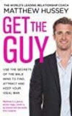 get the guy: use the secrets of the male mind to find, attract and keep your ideal man matthew hussey 9780593070758