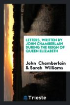 El libro de Letters, written by john chamberlain during the reign of queen elizabeth autor JOHN CHAMBERLAIN DOC!