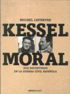 kessel-moral: un fotografo y un escritor en la guerra civil españ ola-michel lefebvre-9788492400058