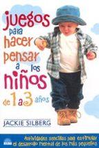 juegos para hacer pensar a los niños de 1 a 3 años: actividades s encillas para estimular el desarrollo mental de los mas pequeños jackie silberg 9788495456458