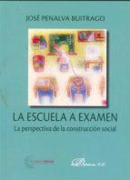 la escuela a examen: la perspectiva de la construccion social-jose penalva buitrago-9788498499858