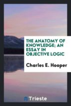 El libro de The anatomy of knowledge; an essay in objective logic autor CHARLES E. HOOPER DOC!