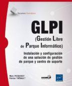 glpi (gestion libre de parque informatico): instalacion y configuracion de una solucion de gestion de parque y centro de    centro de soporte patrice thebault marc picquenot 9782746099968