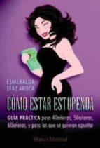 como estar estupendas: guia practica para 40añeras, 50añeras, 60a ñeras y para las que quieran apuntarse-esmeralda diaz-aroca-9788420672168