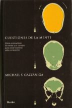 cuestiones de la mente: como interactuan la mente y el cerebro pa ra crear nuetra vida consciente michael s. gazzaniga 9788425420368
