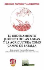 el ordenamiento jurídico de las aguas y la agricultura como campo de batalla jose antonio navarro fernandez 9788429019568