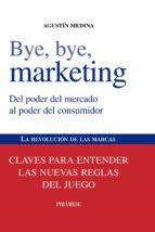 bye, bye, marketing: del poder del mercado al poder del consumido r. la revolucion de las marcas: claves para entender las nuevas reglas del juego agustin medina 9788436823868