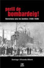 perill de bombardeig !: barcelona sota les bombes 1936 1939 santiago alberti elisenda alberti 9788472460768