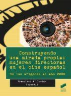construyendo una mirada propia: mujeres directoras en el cine español: de los origenes al año 2000 francisco zurian 9788490771068