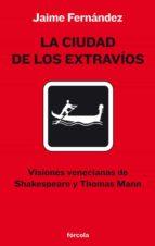 la ciudad de los extravi0s: visiones venecianas de shakespeare y thomas mann jaime fernandez martin 9788493632168