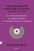 como dejamos de pagar por la musica: el fin de una industria, el cambio de siglo y el paciente cero de la pirateria stephen witt 9788494403378