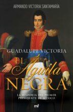 guadalupe victoria: el águila negra (ebook)-luis armando victoria santamaría-9786070745188
