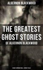 the greatest ghost stories of algernon blackwood (10 best supernatural & fantasy tales) (ebook) 9788075830388