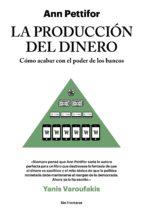 la produccion del dinero: como acabar con el poder de los bancos-ann pettifor-9788415070788