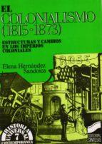 el colonialismo (1815 1873): estructuras y cambios en los imperi os coloniales elena hernandez sandoica 9788477381488