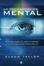 la programacion mental: de la persuasion y el lavado de cerebro a la autoayuda y la metafisica practica-eldon taylor-9788478087488