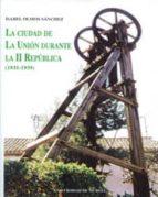 la ciudad de la union durante la ii republica (1931 1939) isabel olmos sanchez 9788483710388