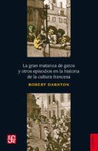 la gran matanza de gatos y otros episodios en la historia de la cultura francesa robert darnton 9789681625788