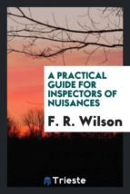 El libro de A practical guide for inspectors of nuisances autor F. R. WILSON DOC!