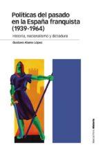 politicas del pasado en la españa franquista (1939 1964): historia, nacionalismo y dictadura gustavo alares lopez 9788415963998