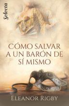 cómo salvar a un barón de sí mismo (las conspiradoras del cortejo 1) (ebook)-eleanor rigby-9788417606398