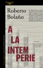 a la intemperie: colaboraciones periodísticas, intervenciones púb licas y ensayos-roberto bolaño-9788420431598