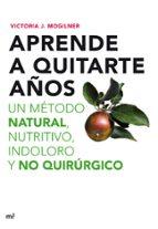 aprende a quitarte años: un metodo natural, nutritivo, indoloro y no quirurgico victoria j. mogilner 9788427035898