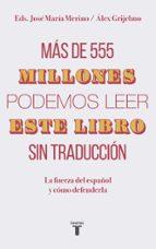 mas de 555 millones podemos leer este libro sin traduccion: la fuerza del español y como defenderla jose maria merino alex grijelmo 9788430620098