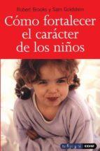 como fortalecer el caracter de los niños: fomente la fortaleza, l a esperanza y el optimismo de sus hijos robert brooks sam goldstein 9788441412798