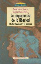 la impaciencia de la libertad: michel foucault y lo politico 9788470308598