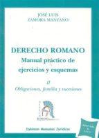 derecho romano manual practico de ejercicios y esquemas: ii oblig aciones, familia y sucesiones jose luis zamora manzano 9788498499698