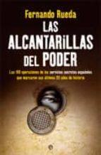 las alcantarillas del poder: las 100 operaciones de los servicios secretos españoles que marcaron sus ultimos 35 años de historia-fernando rueda-9788499700298