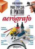 Descargar libros electrónicos en formato pdf gratis GUÍAS PARRAMÓN PARA EMPEZAR A PINTAR. AERÓGRAFO 9788434242708