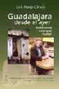 GUADALAJARA DESDE EL AYER: TESTIMONIOS, ESTAMPAS, HUMOR - 9788495179708 - LUIS MONJE CIRUELO