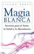 MAGIA BLANCA: SECRETOS PARA EL AMOR, LA SALUD Y LA ABUNDANCIA - 9788496111608 - ILEANA ABREV