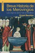 BREVE HISTORIA DE LOS MEROVINGIOS: LOS ORIGENES DE LA FRANCIA MED IEVAL - 9788498270808 - ERNEST BENDRISS