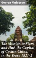 Descargar revistas y libros gratuitos. THE MISSION TO SIAM, AND HUÉ, THE CAPITAL OF COCHIN CHINA, IN THE YEARS 1821-2 de GEORGE FINLAYSON DJVU