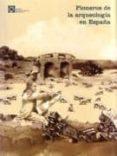 PIONEROS DE LA ARQUEOLOGIA EN ESPAÑA (DEL SIGLO XVI A 1912) Nº 3 - 9788460635918 - VV.AA.