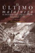 EL ULTIMO MATAFUEGO: EL INCENDIO DE LA PLAZA MAYOR. MADRID 1790 - 9788498733518 - JUAN CARLOS BARRAGAN SANZ
