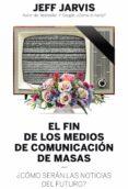 EL FIN DE LOS MEDIOS DE COMUNICACION DE MASAS: ¿COMO SERAN LAS NOTICIAS DEL FUTURO? - 9788498754018 - JEFF JARVIS