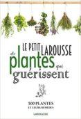 LE PETIT LAROUSSE DES PLANTES QUI GUERISSENT - 9782035930828 - VV.AA.