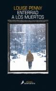 ENTERRAD A LOS MUERTOS - 9788416237128 - LOUISE PENNY