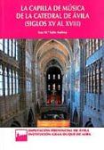 LA CAPILLA DE MUSICA DE LA CATEDRAL DE AVILA (SIGLOS XV AL XVIII) - 9788415038238 - ANA MARIA SABE ANDREU