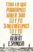 TODO LO QUE PODRIAMOS HABER SIDO TU Y YO SI NO FUERAMOS TU Y YO - 9788425344138 - ALBERT ESPINOSA
