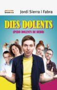 DIES DOLENTS (PERO DOLENTS DE DEBO) - 9788490269138 - JORDI SIERRA I FABRA