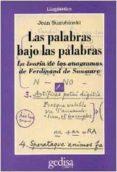 LAS PALABRAS BAJO LAS PALABRAS: LA TEORIA DE LOS ANAGRAMAS DE FER DINAND SAUSSURE - 9788474326048 - JEAN STAROBINSKI